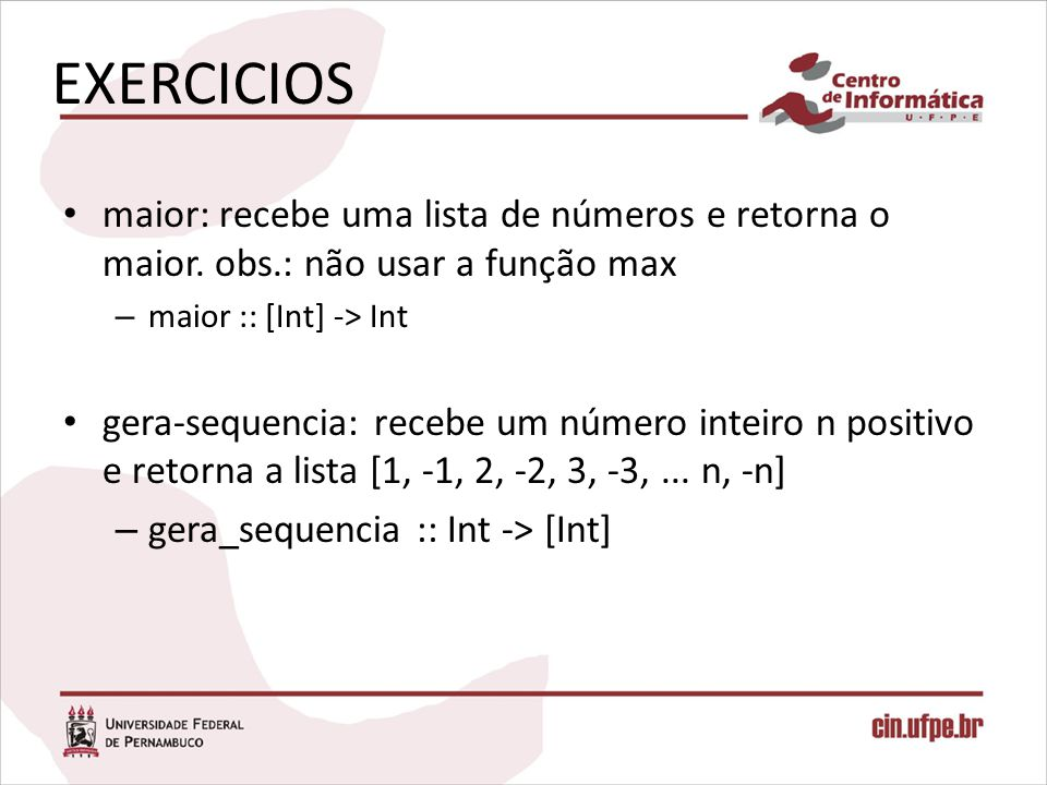 EXERCICIOS maior: recebe uma lista de números e retorna o maior. obs.: não usar a função max. maior :: [Int] -> Int.